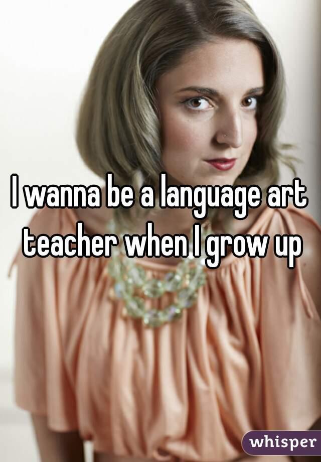 I wanna be a language art teacher when I grow up