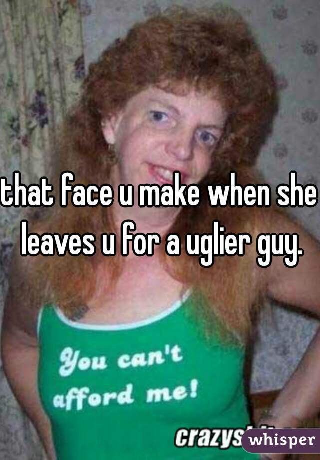 that face u make when she leaves u for a uglier guy.