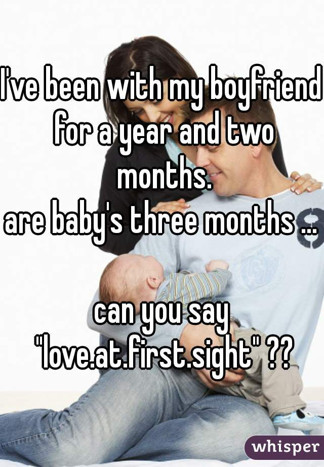 """I've been with my boyfriend for a year and two months. are baby's three months ...  can you say """"love.at.first.sight"""" ??"""