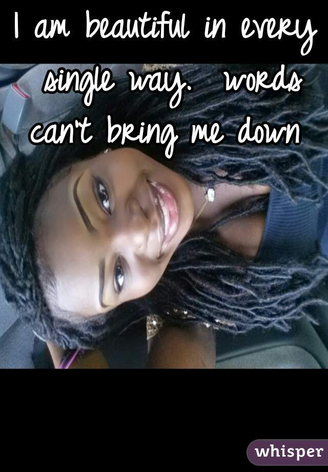 I am beautiful in every single way.  words can't bring me down
