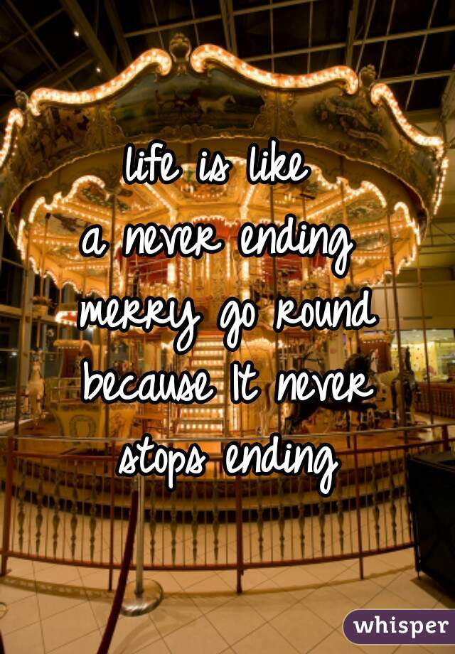 life is like  a never ending  merry go round because It never stops ending
