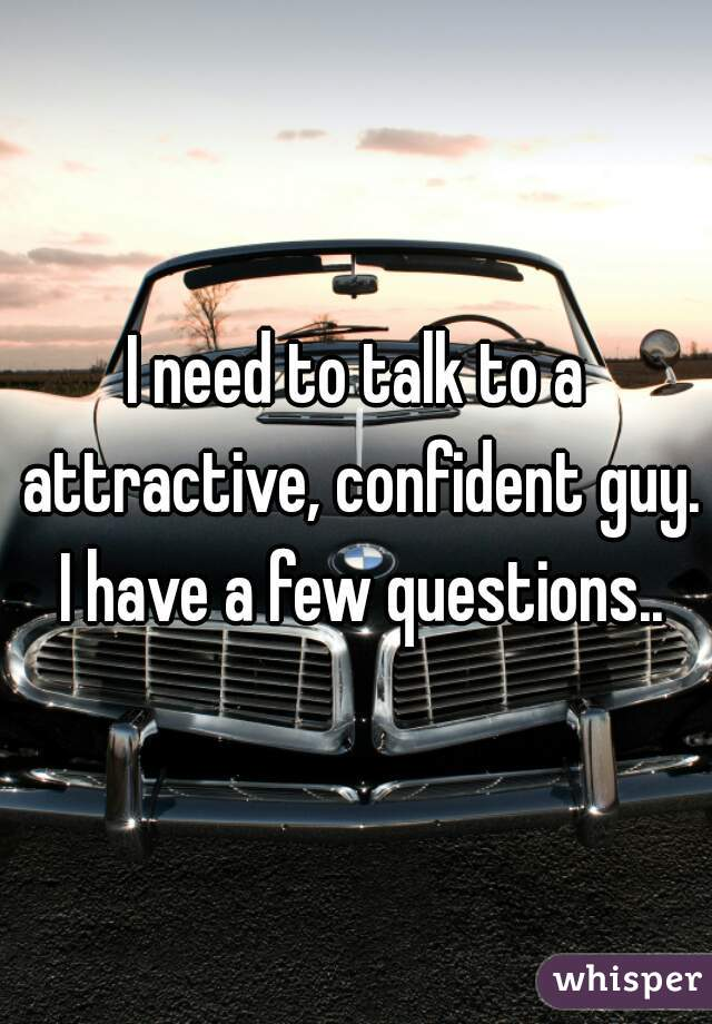 I need to talk to a attractive, confident guy. I have a few questions..
