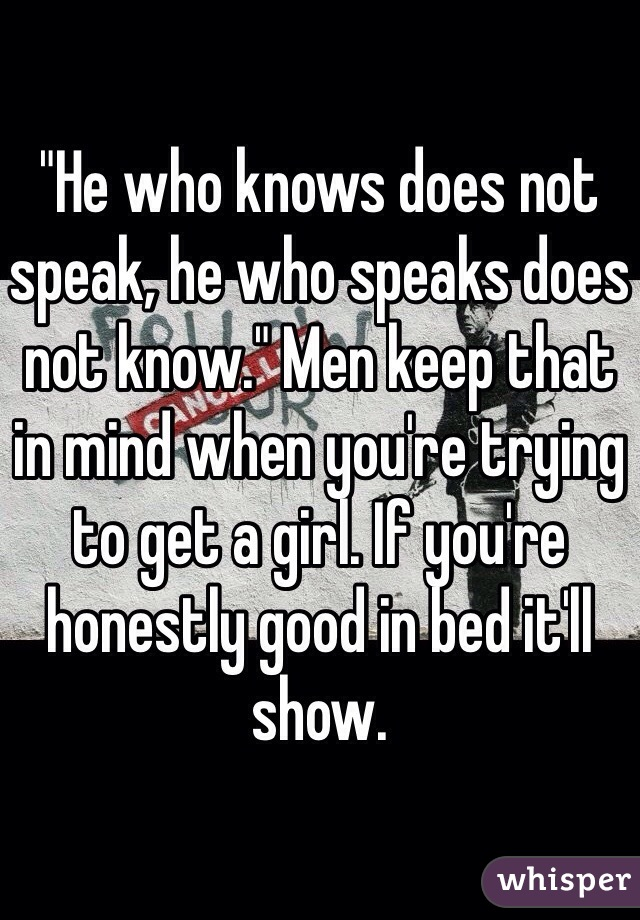 """""""He who knows does not speak, he who speaks does not know."""" Men keep that in mind when you're trying to get a girl. If you're honestly good in bed it'll show."""