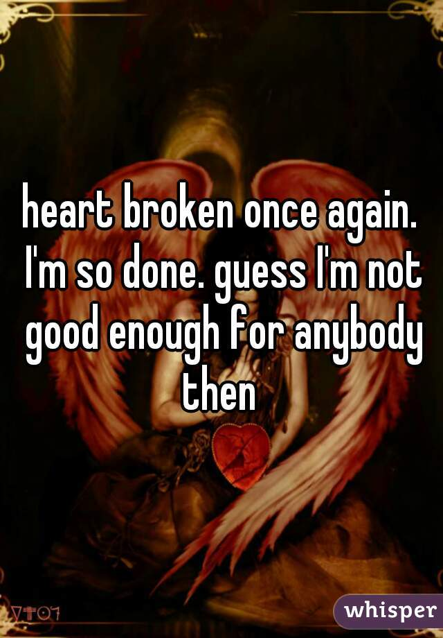 heart broken once again. I'm so done. guess I'm not good enough for anybody then