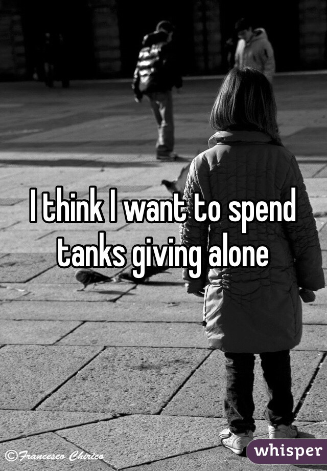 I think I want to spend tanks giving alone