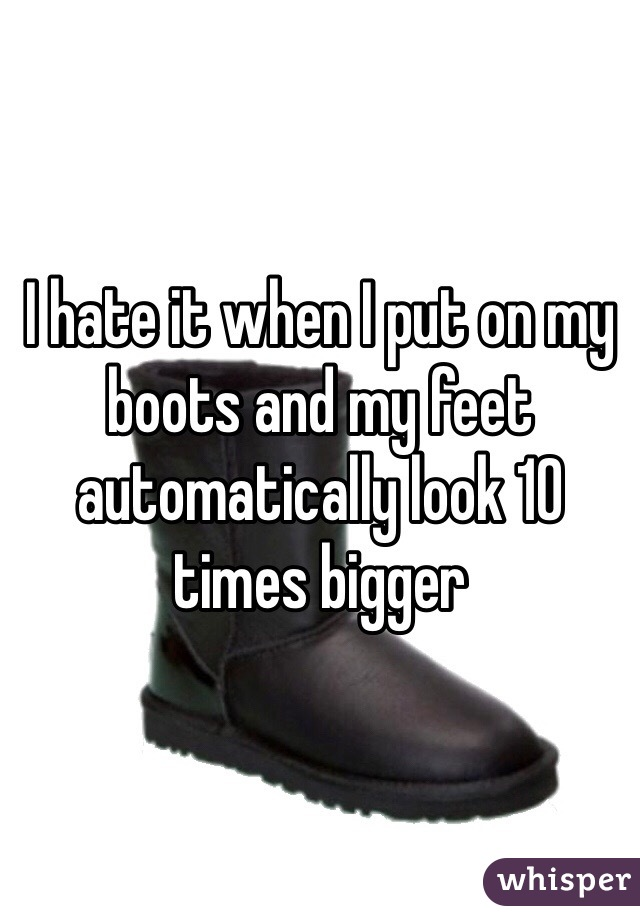 I hate it when I put on my boots and my feet automatically look 10 times bigger
