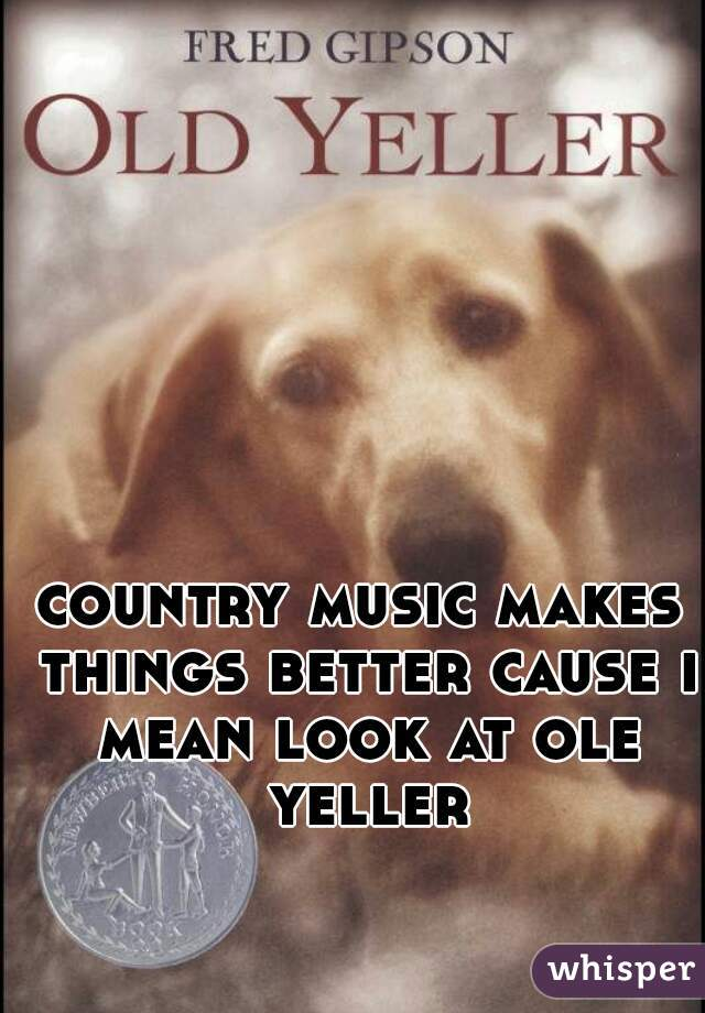 country music makes things better cause i mean look at ole yeller