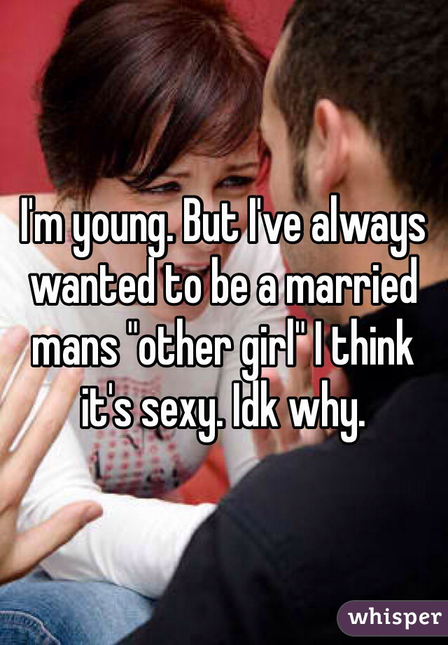 """I'm young. But I've always wanted to be a married mans """"other girl"""" I think it's sexy. Idk why."""