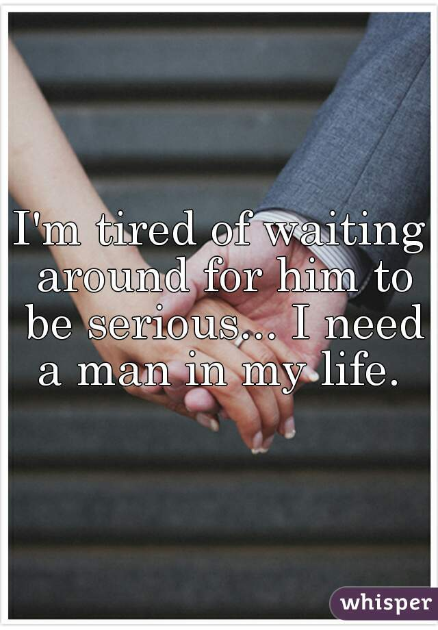 I'm tired of waiting around for him to be serious... I need a man in my life.
