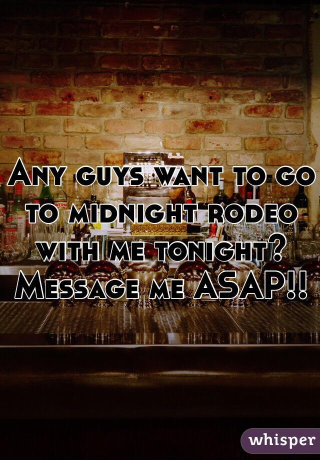 Any guys want to go to midnight rodeo with me tonight? Message me ASAP!!