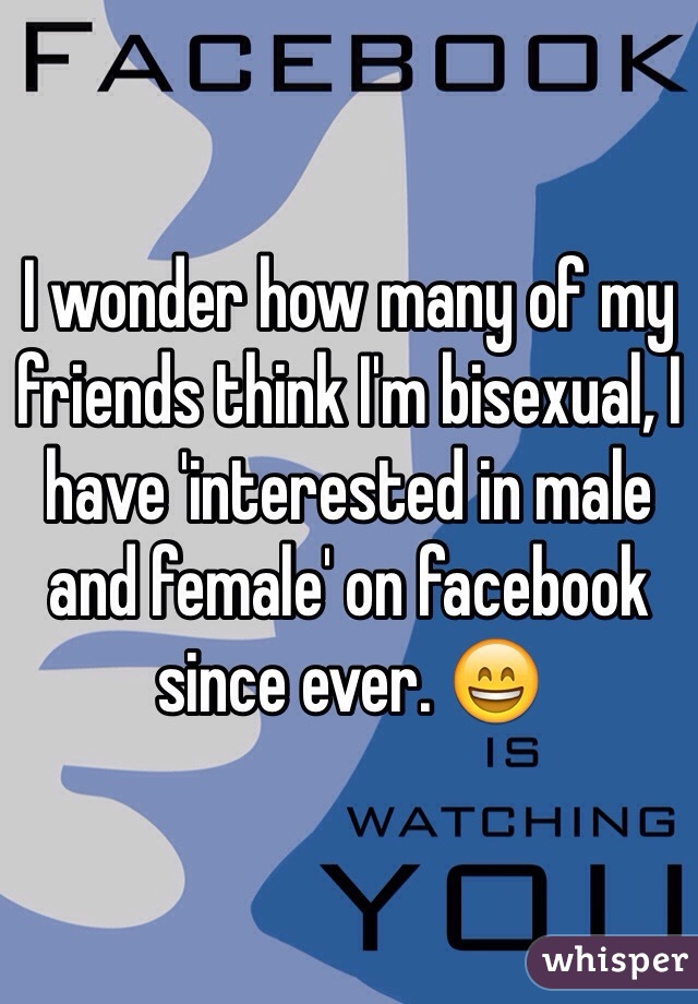 I wonder how many of my friends think I'm bisexual, I have 'interested in male and female' on facebook since ever. 😄