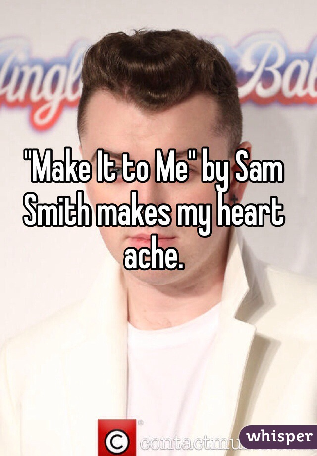 """""""Make It to Me"""" by Sam Smith makes my heart ache."""