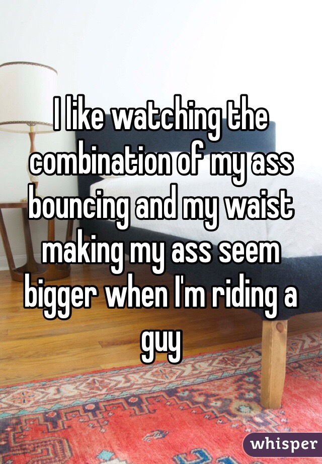 I like watching the combination of my ass bouncing and my waist making my ass seem bigger when I'm riding a guy