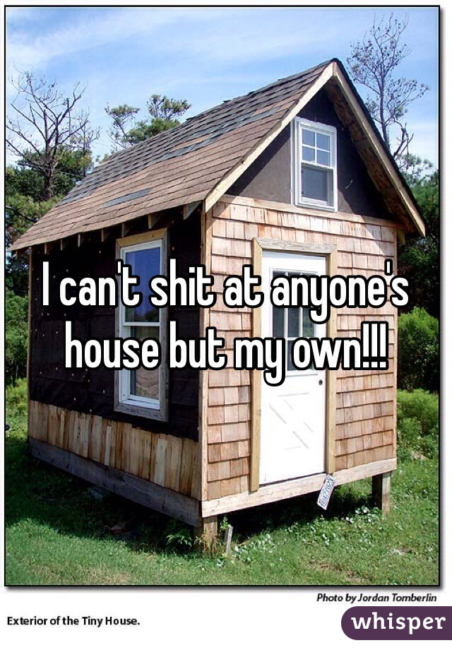 I can't shit at anyone's house but my own!!!