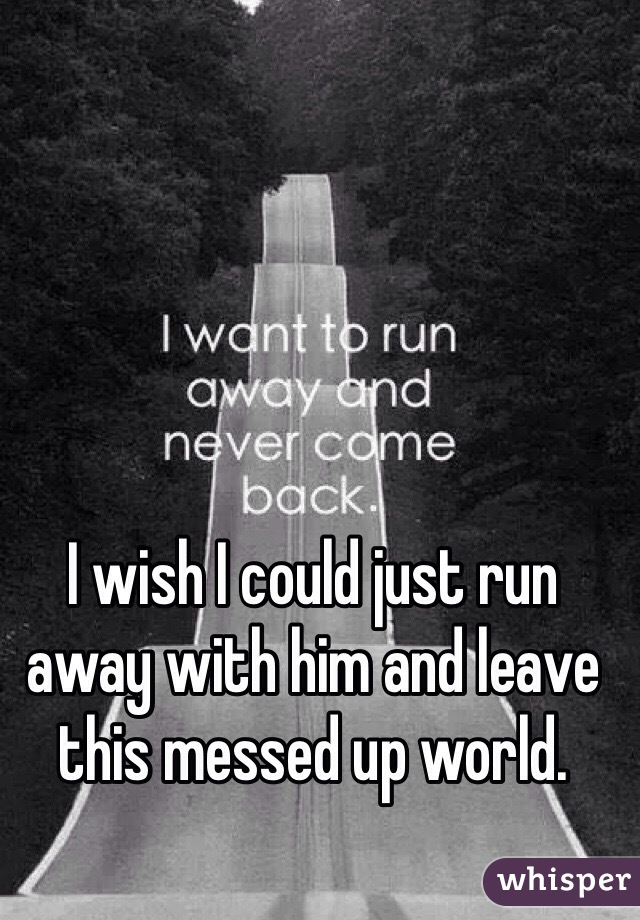 I wish I could just run away with him and leave this messed up world.