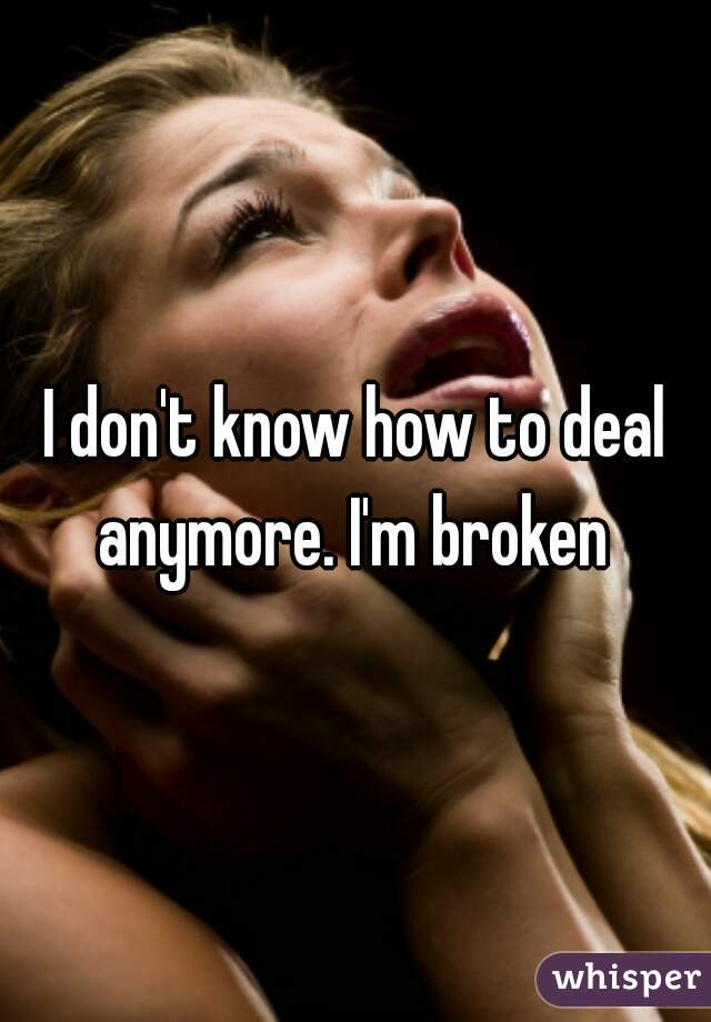 I don't know how to deal anymore. I'm broken