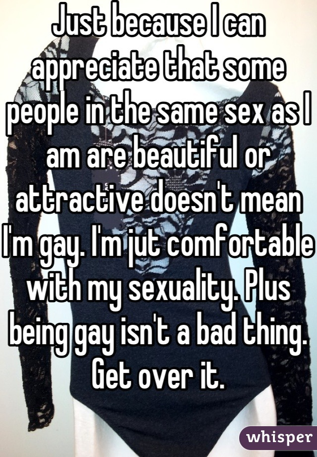 Just because I can appreciate that some people in the same sex as I am are beautiful or attractive doesn't mean I'm gay. I'm jut comfortable with my sexuality. Plus being gay isn't a bad thing. Get over it.
