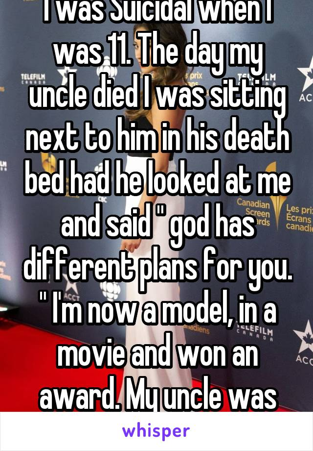 """I was Suicidal when I was 11. The day my uncle died I was sitting next to him in his death bed had he looked at me and said """" god has different plans for you. """" I'm now a model, in a movie and won an award. My uncle was right."""