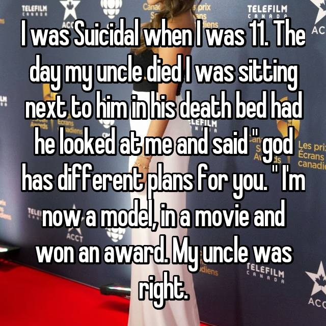 "I was Suicidal when I was 11. The day my uncle died I was sitting next to him in his death bed had he looked at me and said "" god has different plans for you. "" I'm now a model, in a movie and won an award. My uncle was right."