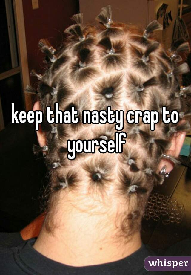 keep that nasty crap to yourself
