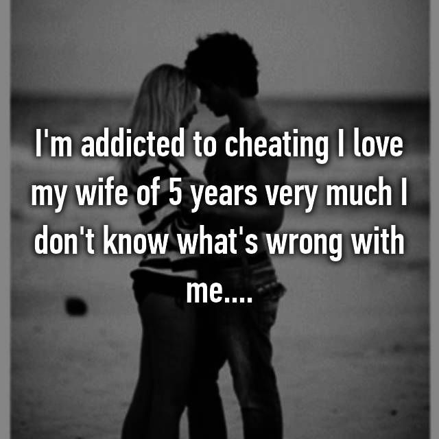 I'm addicted to cheating I love my wife of 5 years very much I don't know what's wrong with me....