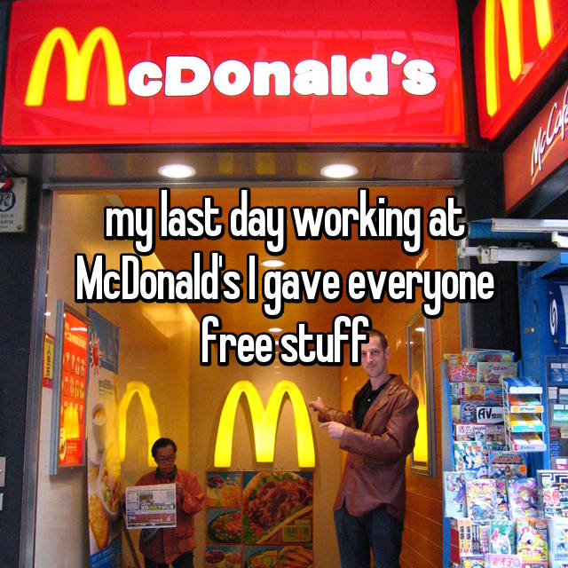 my last day working at McDonald's I gave everyone free stuff