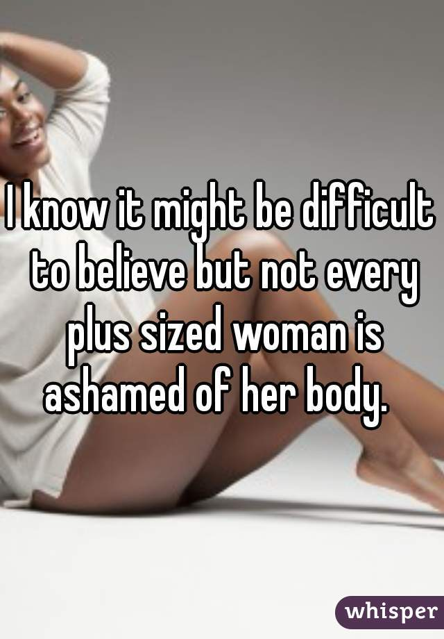 I know it might be difficult to believe but not every plus sized woman is ashamed of her body.