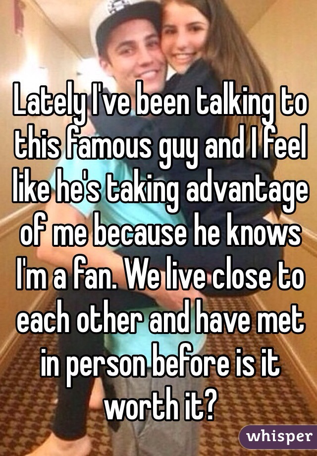 Lately I've been talking to this famous guy and I feel like he's taking advantage of me because he knows I'm a fan. We live close to each other and have met in person before is it worth it?