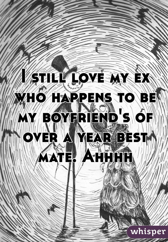 I still love my ex who happens to be my boyfriend's of over a year best mate. Ahhhh