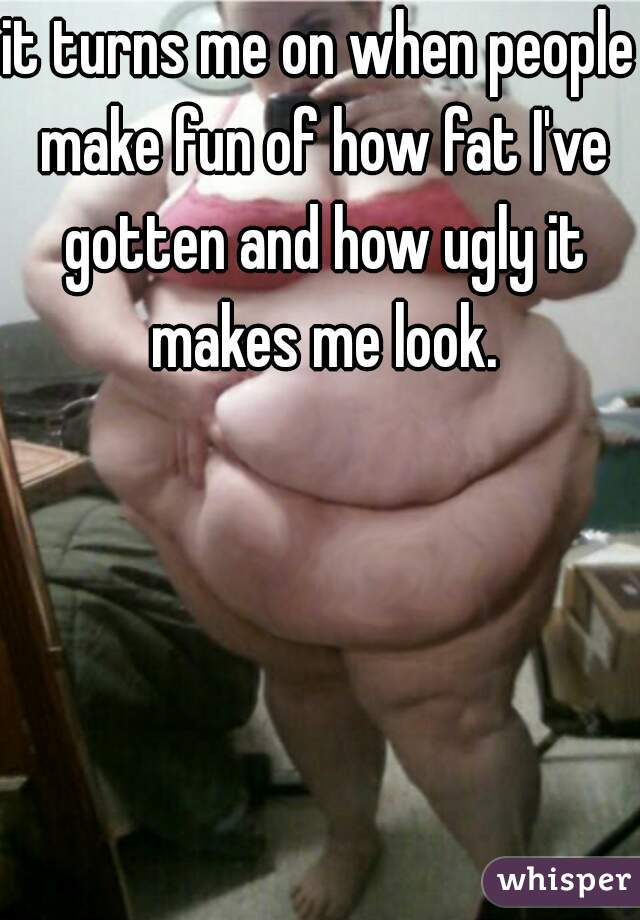 it turns me on when people make fun of how fat I've gotten and how ugly it makes me look.