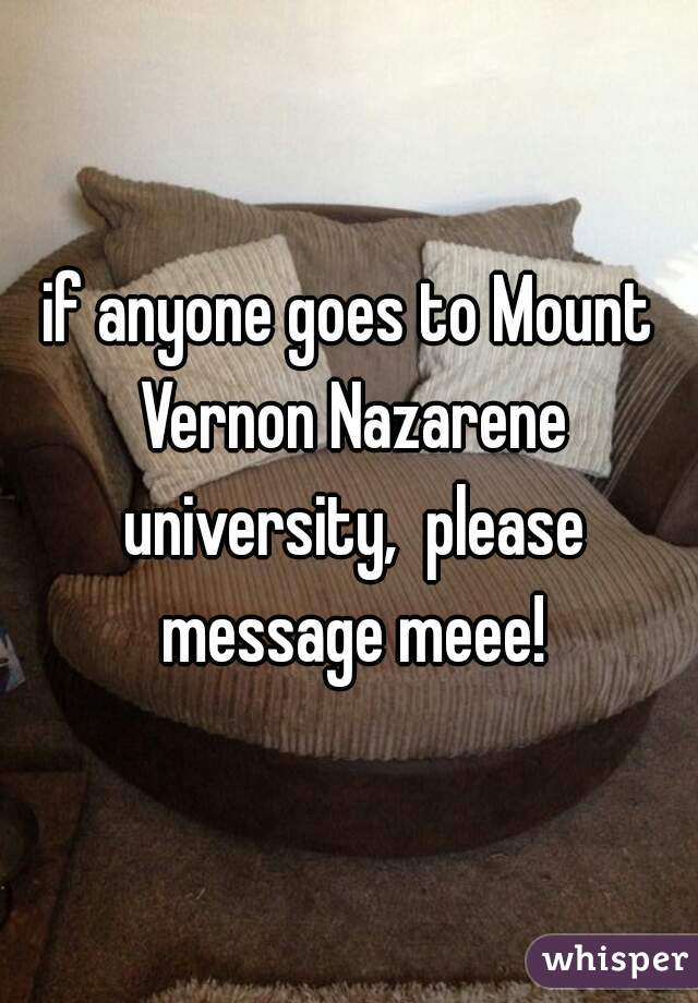 if anyone goes to Mount Vernon Nazarene university,  please message meee!