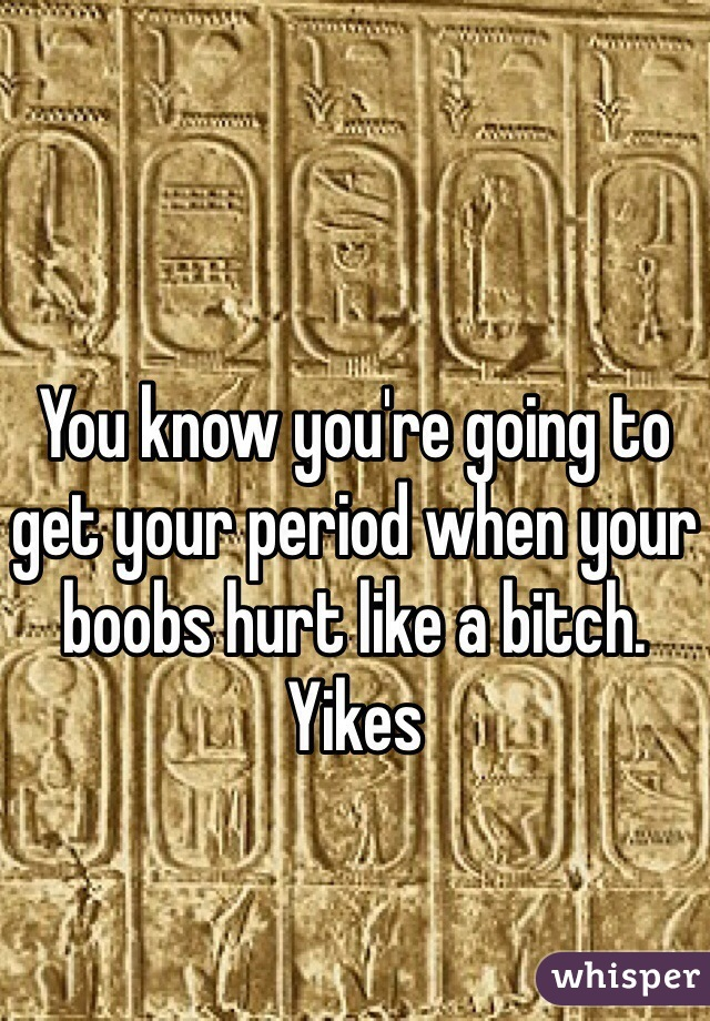 You know you're going to get your period when your boobs hurt like a bitch. Yikes