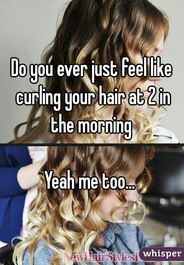 Do you ever just feel like curling your hair at 2 in the morning   Yeah me too...