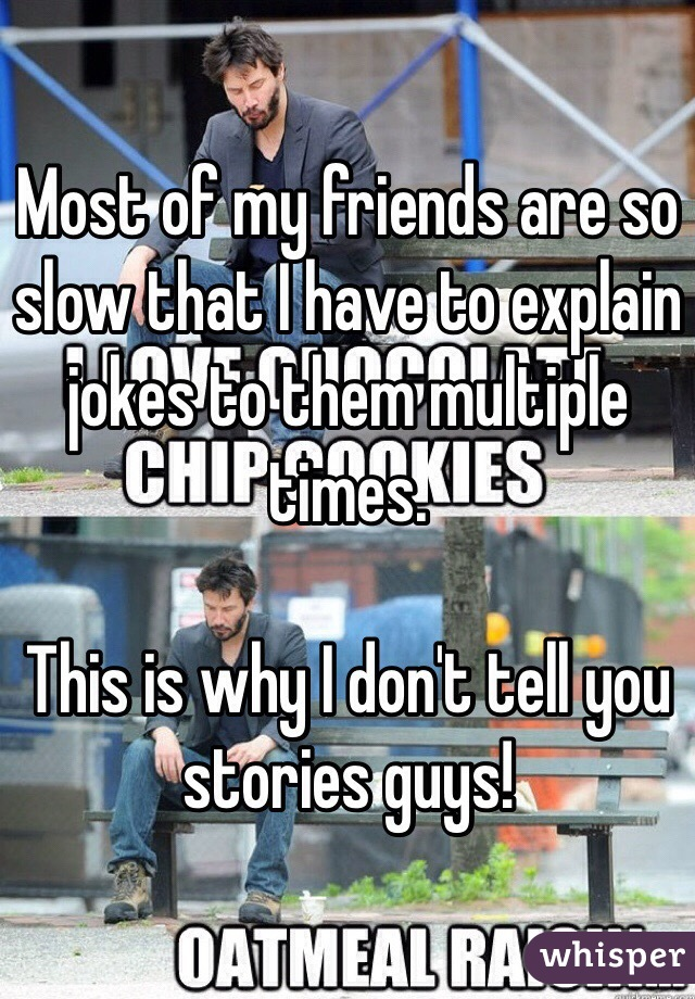 Most of my friends are so slow that I have to explain jokes to them multiple times.  This is why I don't tell you stories guys!