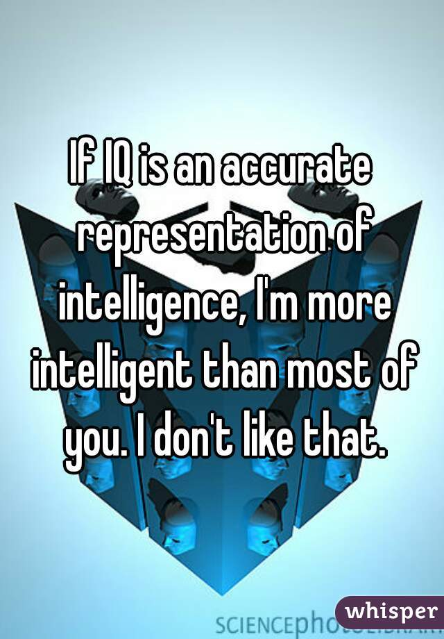 If IQ is an accurate representation of intelligence, I'm more intelligent than most of you. I don't like that.