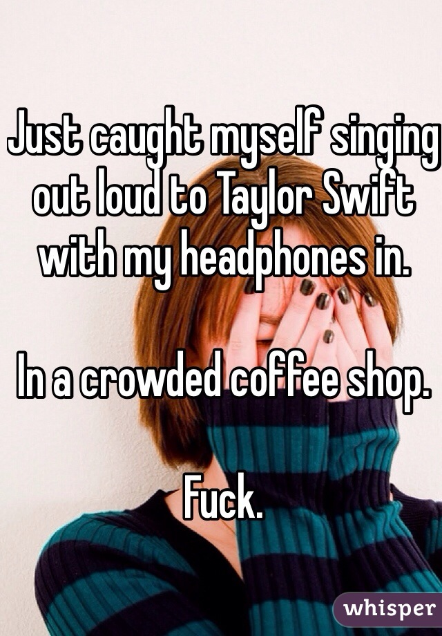 Just caught myself singing out loud to Taylor Swift with my headphones in.   In a crowded coffee shop.   Fuck.