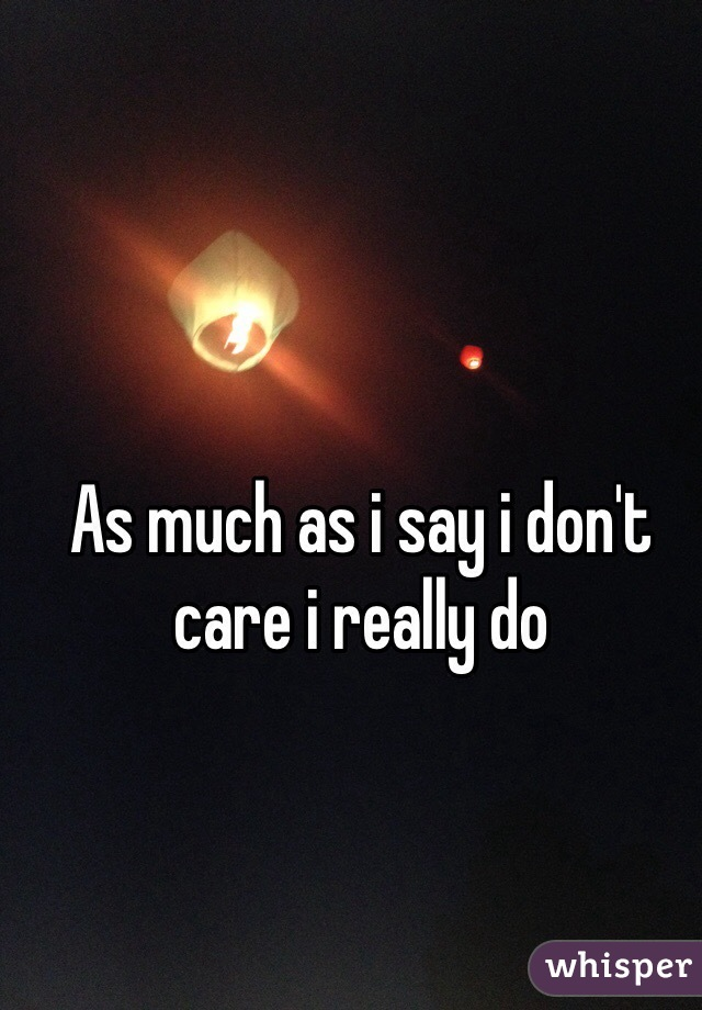 As much as i say i don't care i really do