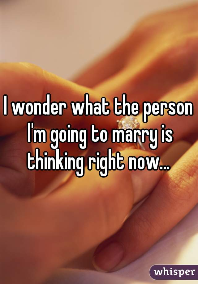 I wonder what the person I'm going to marry is thinking right now...