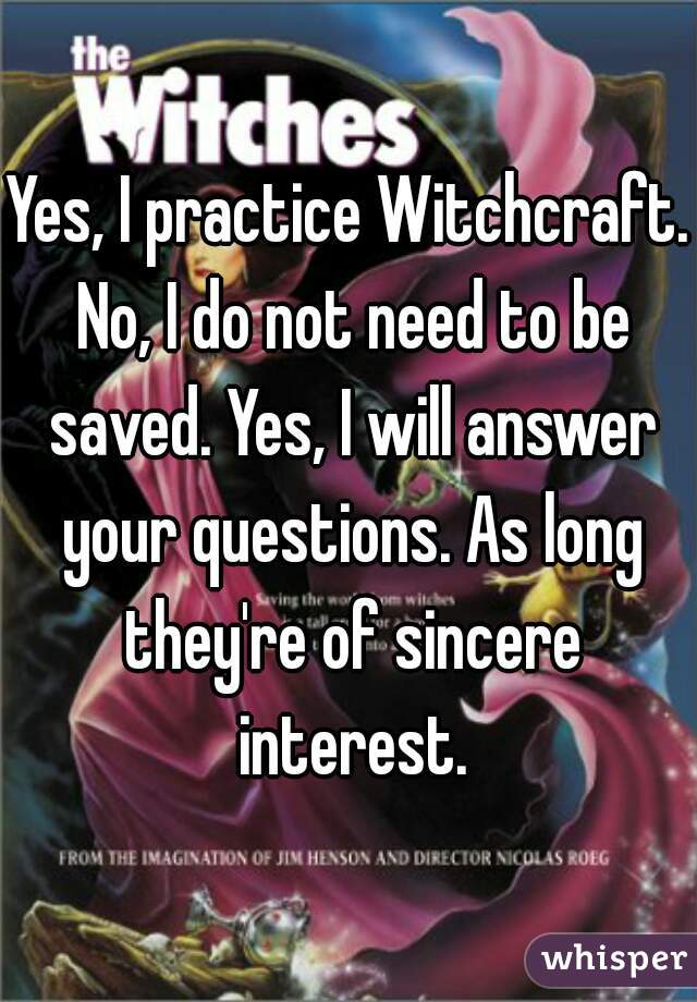 Yes, I practice Witchcraft. No, I do not need to be saved. Yes, I will answer your questions. As long they're of sincere interest.
