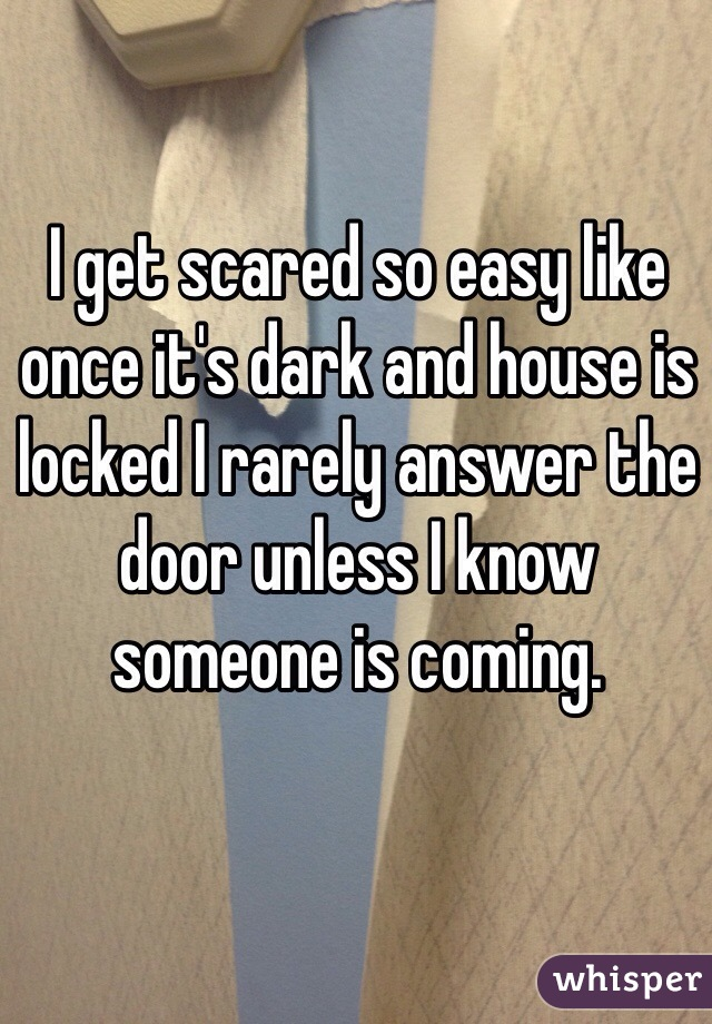 I get scared so easy like once it's dark and house is locked I rarely answer the door unless I know someone is coming.
