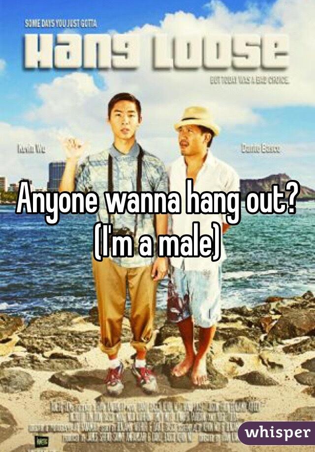 Anyone wanna hang out?  (I'm a male)
