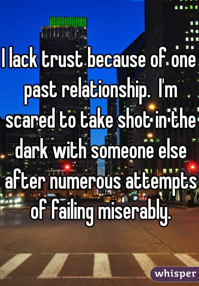 I lack trust because of one past relationship.  I'm scared to take shot in the dark with someone else after numerous attempts of failing miserably.