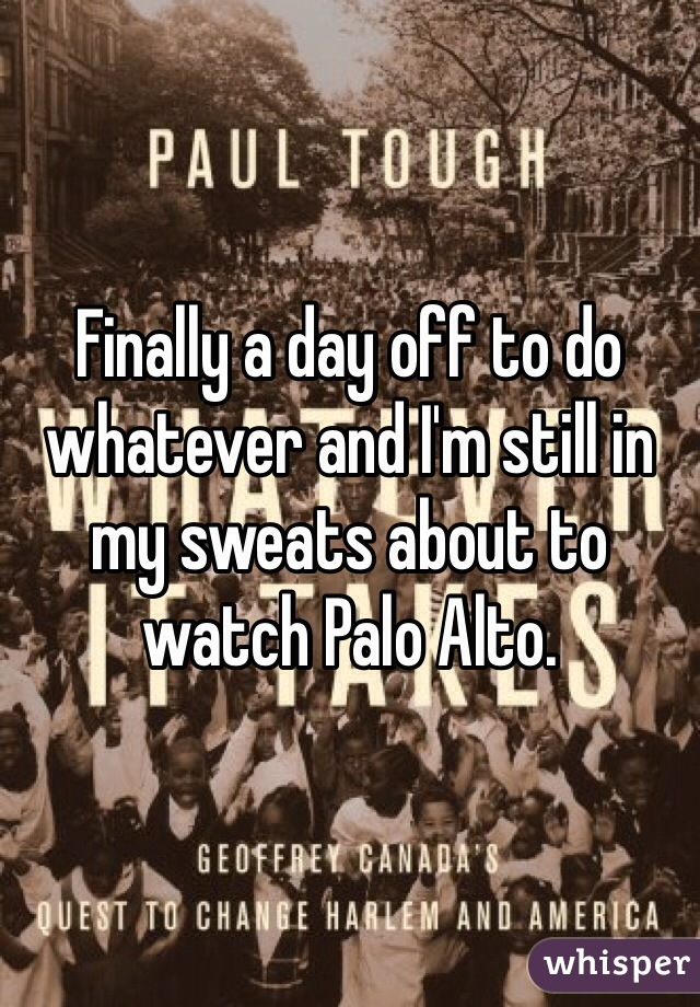 Finally a day off to do whatever and I'm still in my sweats about to watch Palo Alto.