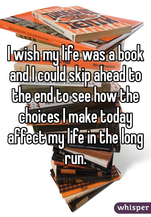 I wish my life was a book and I could skip ahead to the end to see how the choices I make today affect my life in the long run.