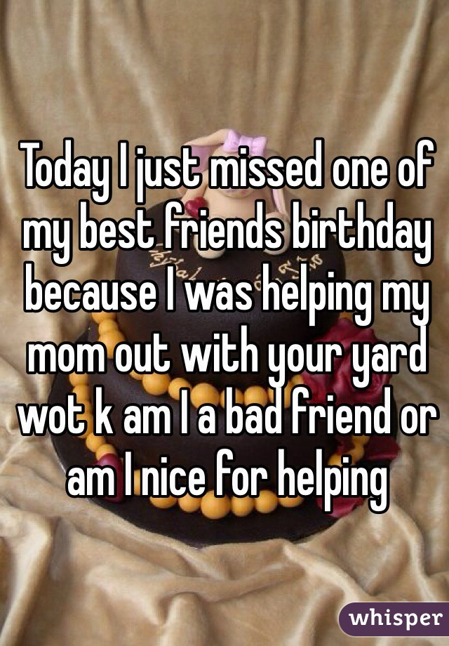 Today I just missed one of my best friends birthday because I was helping my mom out with your yard wot k am I a bad friend or am I nice for helping