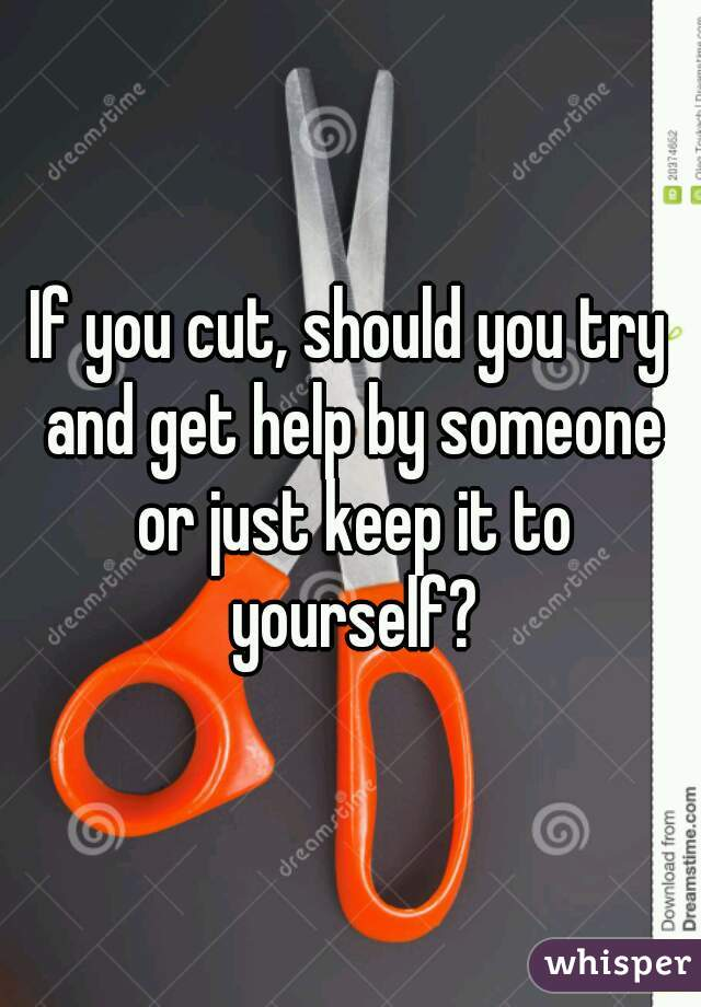 If you cut, should you try and get help by someone or just keep it to yourself?