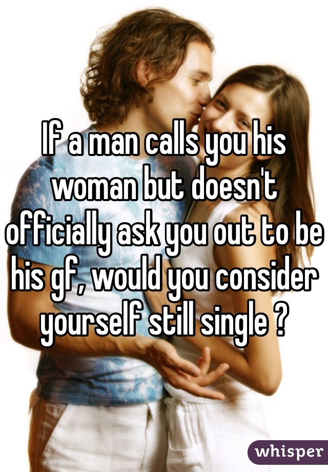 If a man calls you his woman but doesn't officially ask you out to be his gf, would you consider yourself still single ?