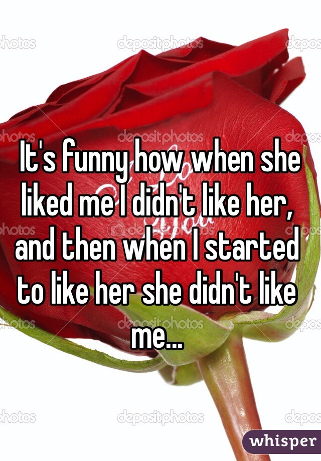 It's funny how when she liked me I didn't like her, and then when I started to like her she didn't like me...