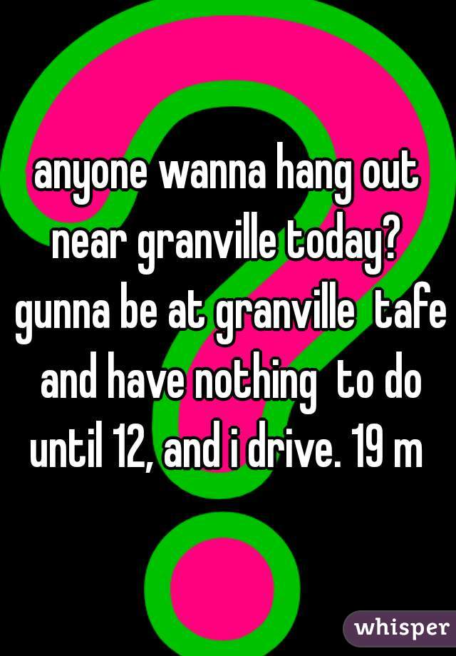 anyone wanna hang out near granville today?  gunna be at granville  tafe and have nothing  to do until 12, and i drive. 19 m