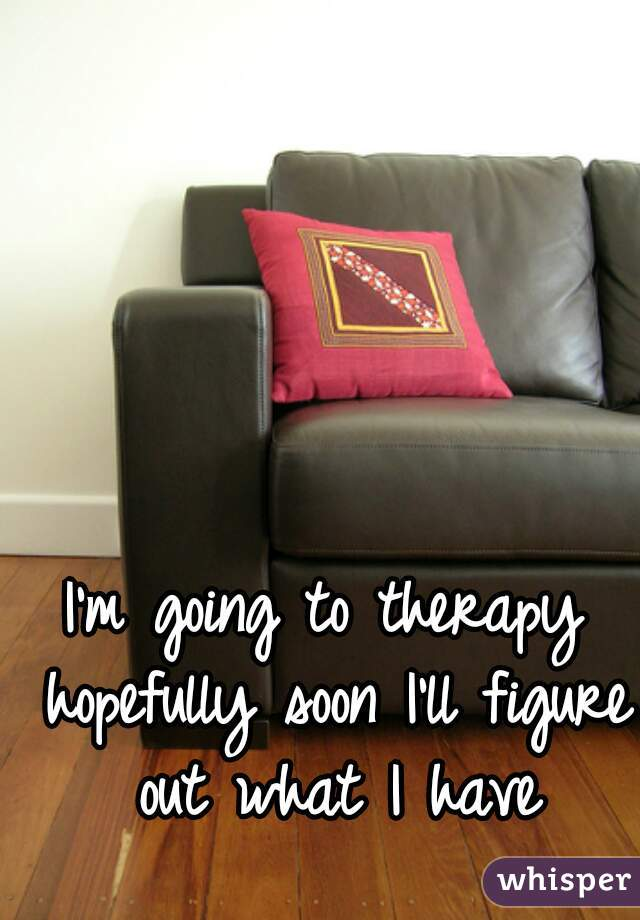I'm going to therapy hopefully soon I'll figure out what I have